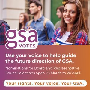 GSA Votes: use your voice to help guide the future direction of GSA. Nominations for Board and Representative Councils open 23 March to 20 April.