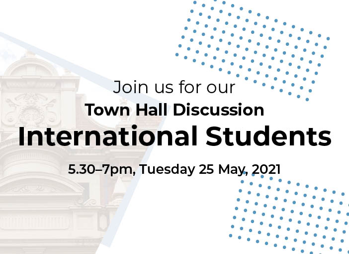 Join us for our Town Hall discussion: International Students. 5.30pm-7pm 25 May 2021.