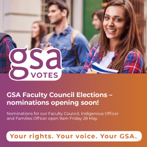GSA Faculty Council Elections – nominations opening soon! Nominations for our Faculty Council, Indigenous Officer and Families Officer open 9am Friday 28 May.
