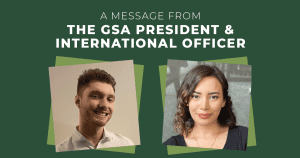A message from the GSA president and international officer, portraits of Jeremy (President) and Afsaneh (International Officer)